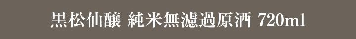 黒松仙醸 純米無濾過原酒 720ml
